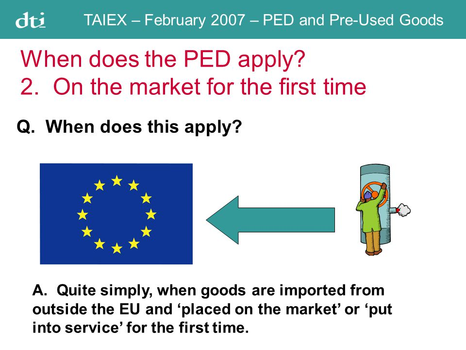 TAIEX – February 2007 – PED and Pre-Used Goods When does the PED apply.