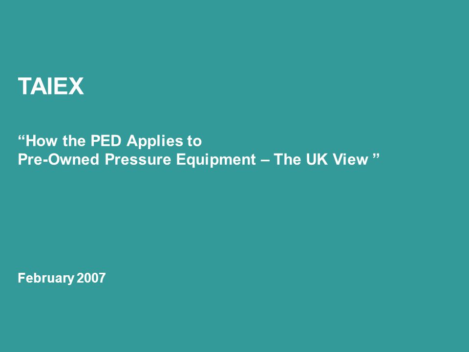 TAIEX How the PED Applies to Pre-Owned Pressure Equipment – The UK View February 2007