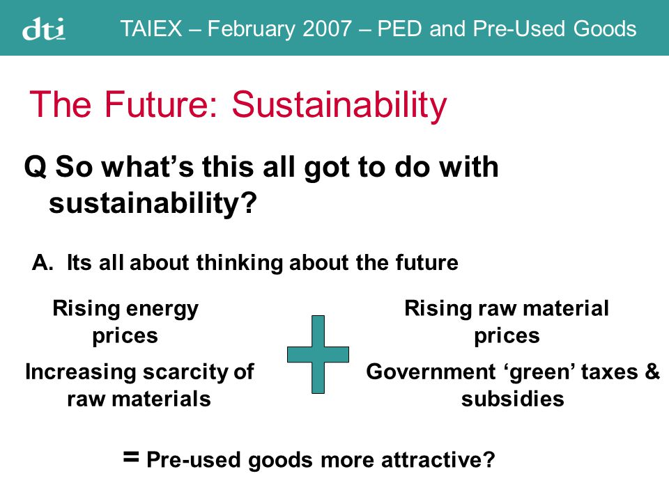 TAIEX – February 2007 – PED and Pre-Used Goods The Future: Sustainability Q So whats this all got to do with sustainability.