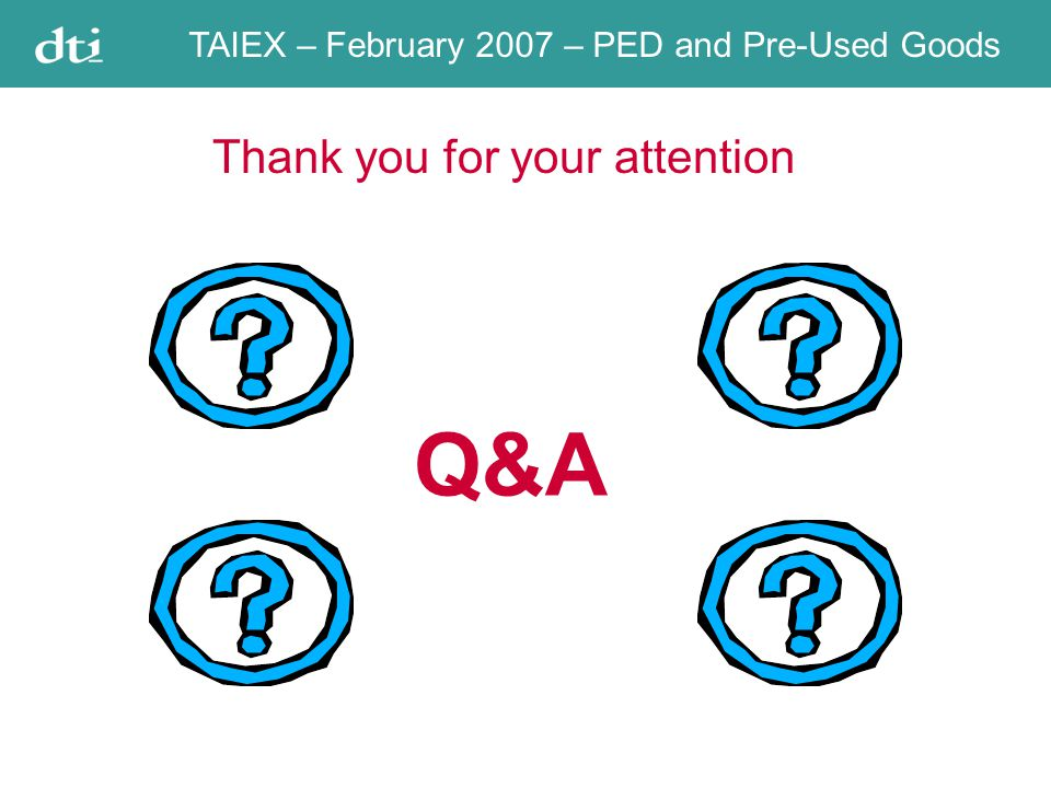 TAIEX – February 2007 – PED and Pre-Used Goods /EC) Thank you for your attention Q&A