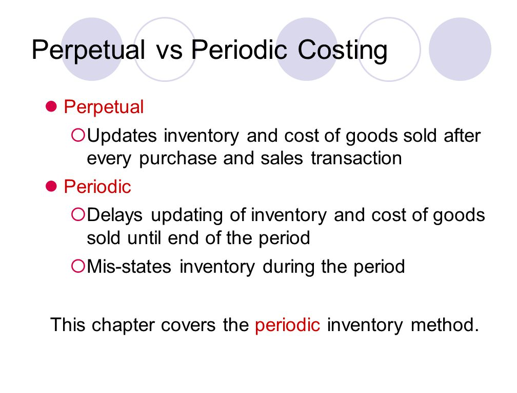 Perpetual Updates inventory and cost of goods sold after every purchase and sales transaction Periodic Delays updating of inventory and cost of goods sold until end of the period Mis-states inventory during the period This chapter covers the periodic inventory method.