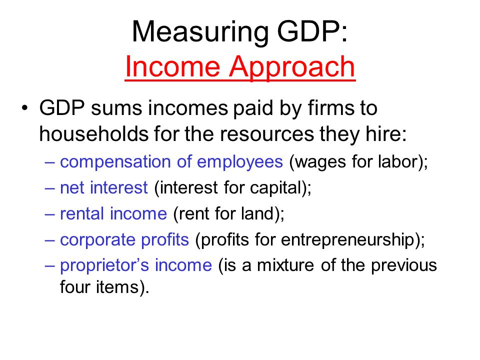 Measuring GDP: Income Approach GDP sums incomes paid by firms to households for the resources they hire: –compensation of employees (wages for labor); –net interest (interest for capital); –rental income (rent for land); –corporate profits (profits for entrepreneurship); –proprietors income (is a mixture of the previous four items).