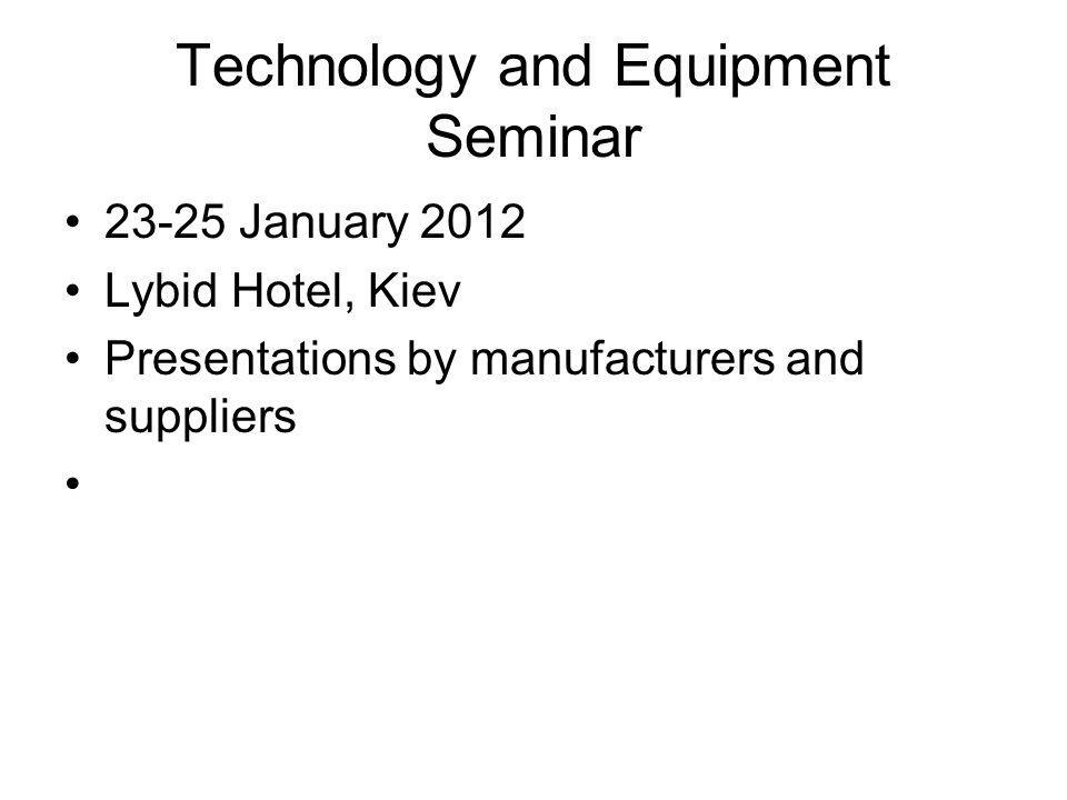 Technology and Equipment Seminar 23-25 January 2012 Lybid Hotel, Kiev Presentations by manufacturers and suppliers