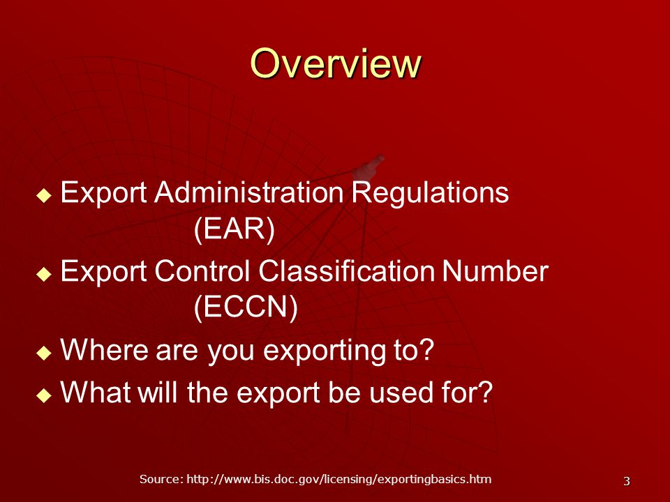 3 Overview Export Administration Regulations (EAR) Export Control Classification Number (ECCN) Where are you exporting to.