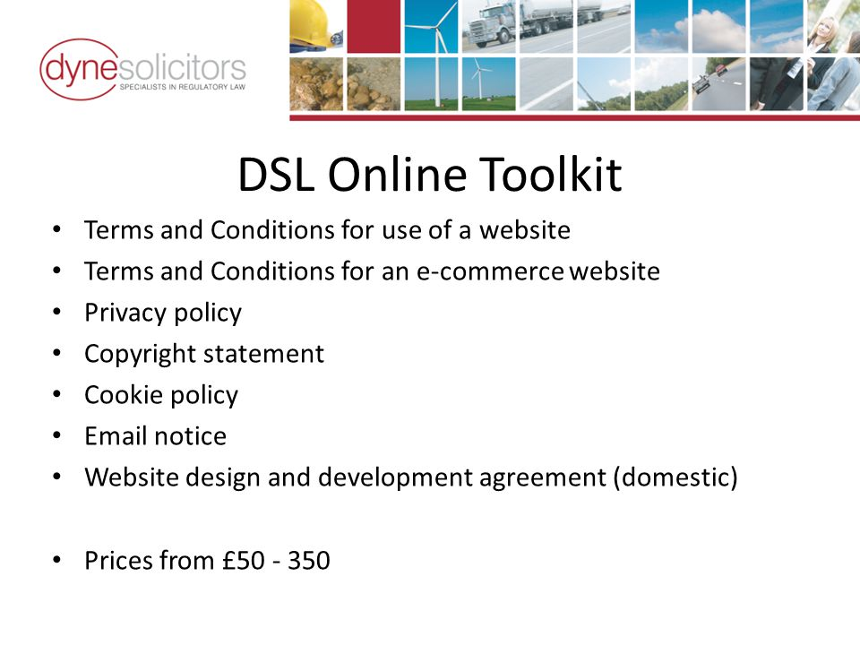 DSL Online Toolkit Terms and Conditions for use of a website Terms and Conditions for an e-commerce website Privacy policy Copyright statement Cookie policy  notice Website design and development agreement (domestic) Prices from £