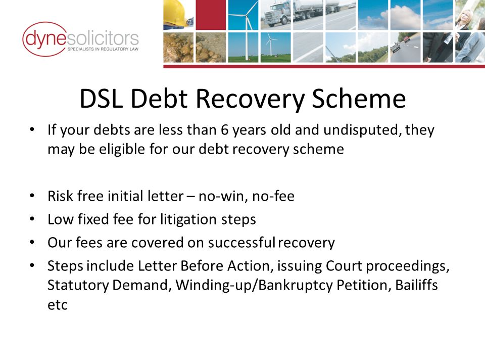 DSL Debt Recovery Scheme If your debts are less than 6 years old and undisputed, they may be eligible for our debt recovery scheme Risk free initial letter – no-win, no-fee Low fixed fee for litigation steps Our fees are covered on successful recovery Steps include Letter Before Action, issuing Court proceedings, Statutory Demand, Winding-up/Bankruptcy Petition, Bailiffs etc