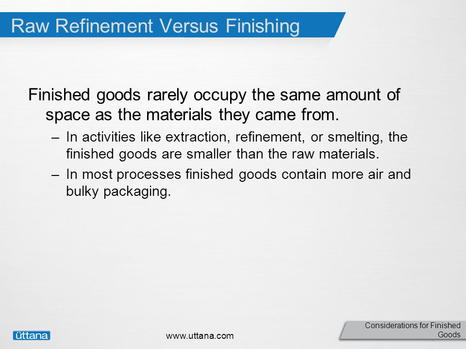 Considerations for Finished Goods Raw Refinement Versus Finishing Finished goods rarely occupy the same amount of space as the materials they came from.