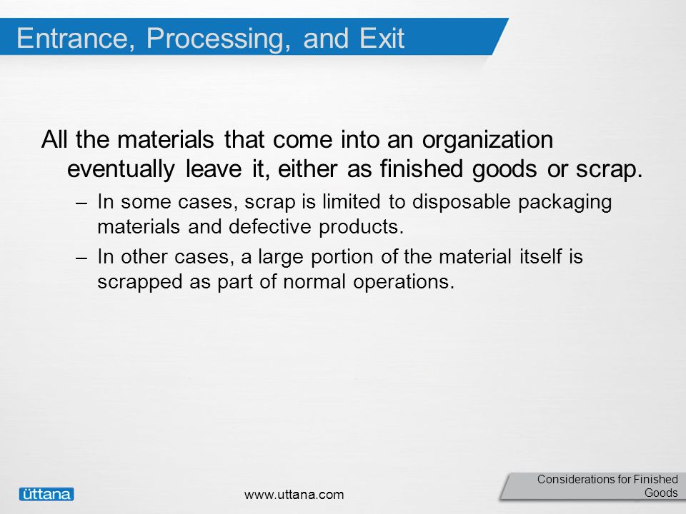 Considerations for Finished Goods Entrance, Processing, and Exit All the materials that come into an organization eventually leave it, either as finished goods or scrap.