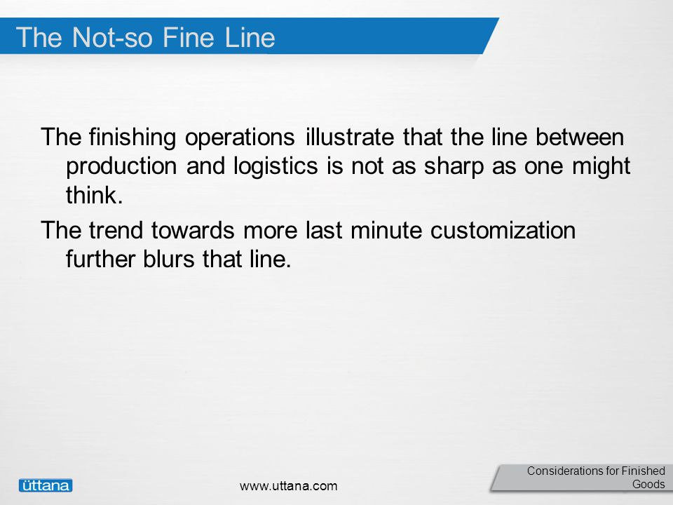 Considerations for Finished Goods The Not-so Fine Line The finishing operations illustrate that the line between production and logistics is not as sharp as one might think.
