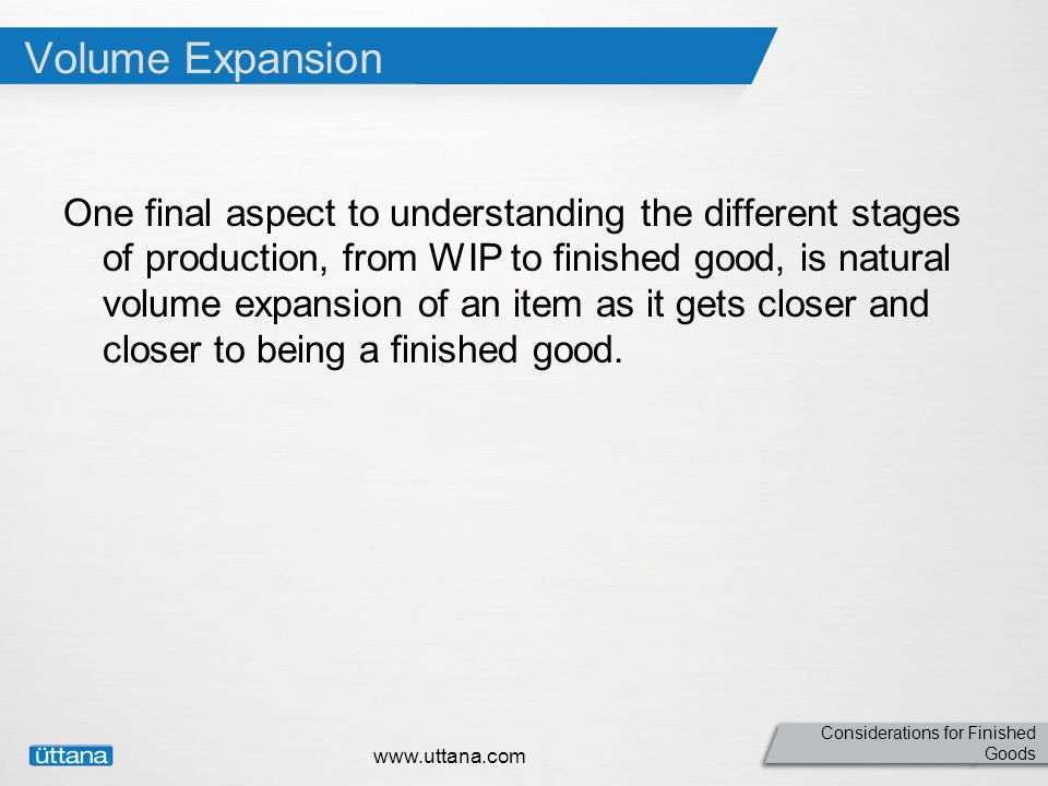 Considerations for Finished Goods Volume Expansion One final aspect to understanding the different stages of production, from WIP to finished good, is natural volume expansion of an item as it gets closer and closer to being a finished good.