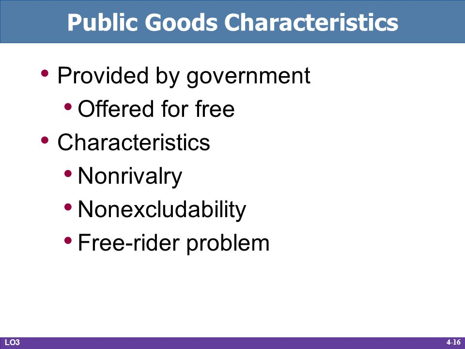 4-16 Public Goods Characteristics Provided by government Offered for free Characteristics Nonrivalry Nonexcludability Free-rider problem LO3