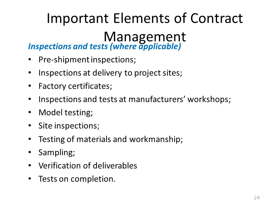 Important Elements of Contract Management 24 Inspections and tests (where applicable) Pre-shipment inspections; Inspections at delivery to project sit