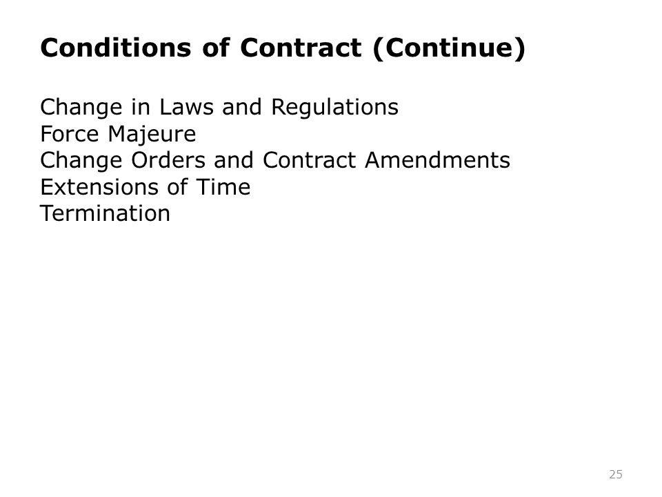 25 Conditions of Contract (Continue) Change in Laws and Regulations Force Majeure Change Orders and Contract Amendments Extensions of Time Termination