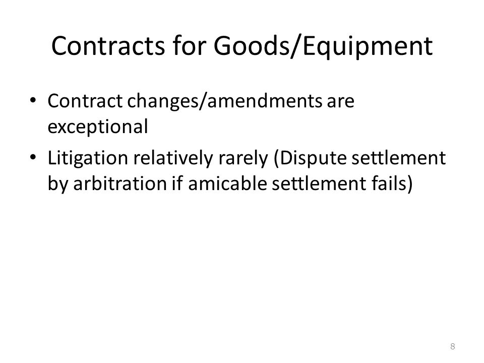 Contracts for Goods/Equipment Contract changes/amendments are exceptional Litigation relatively rarely (Dispute settlement by arbitration if amicable