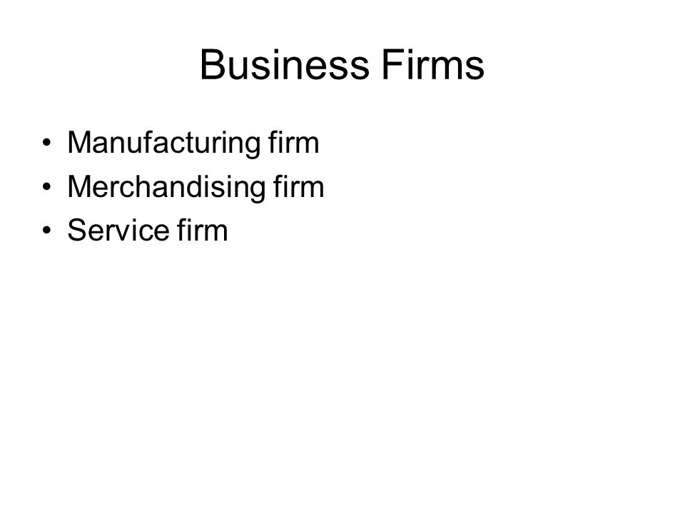 Business Firms Manufacturing firm Merchandising firm Service firm