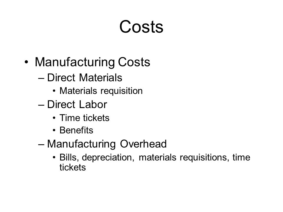 Costs Manufacturing Costs –Direct Materials Materials requisition –Direct Labor Time tickets Benefits –Manufacturing Overhead Bills, depreciation, materials requisitions, time tickets