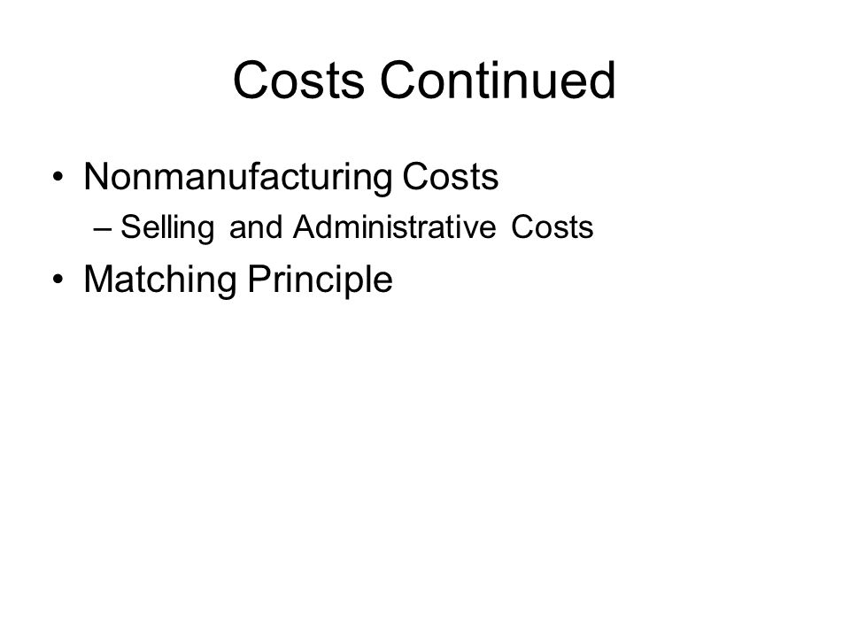 Costs Continued Nonmanufacturing Costs –Selling and Administrative Costs Matching Principle
