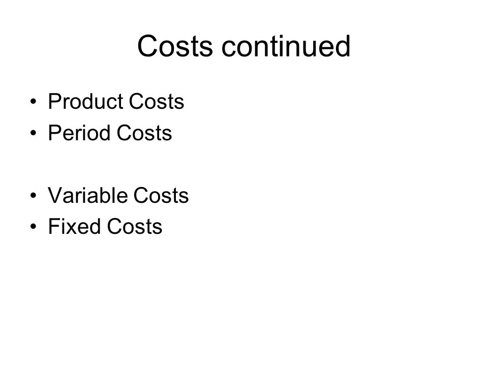 Costs continued Product Costs Period Costs Variable Costs Fixed Costs