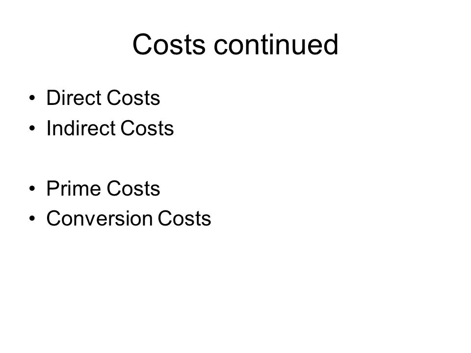 Costs continued Direct Costs Indirect Costs Prime Costs Conversion Costs