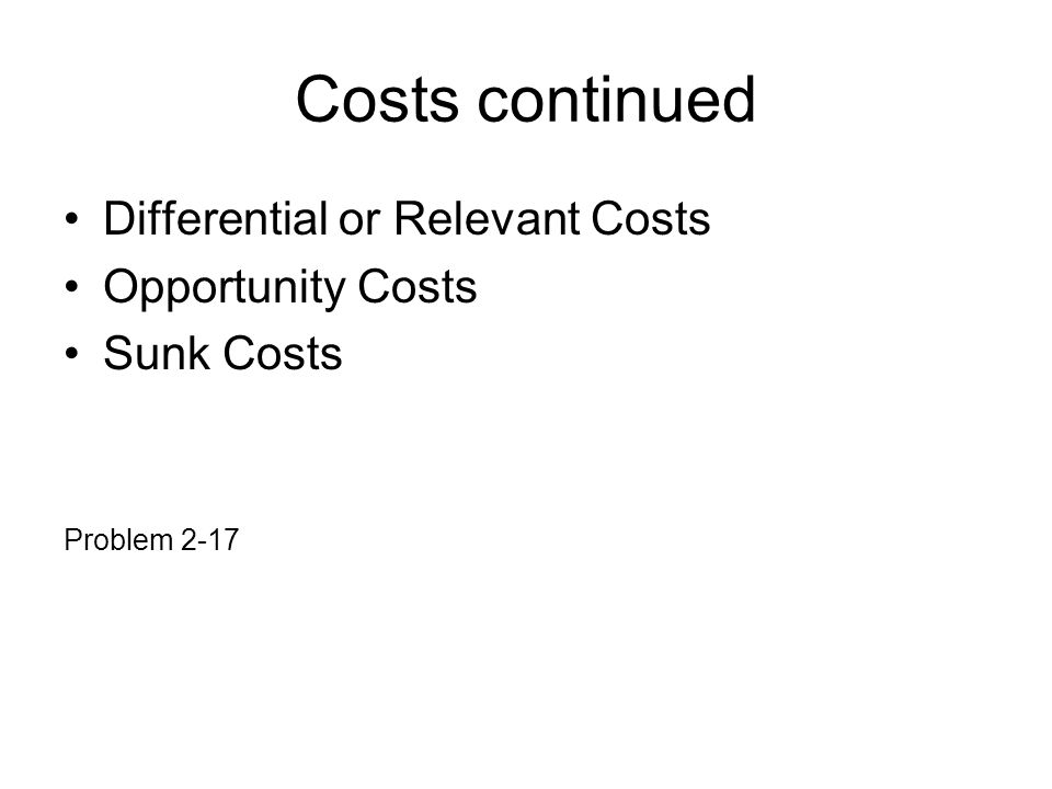 Costs continued Differential or Relevant Costs Opportunity Costs Sunk Costs Problem 2-17