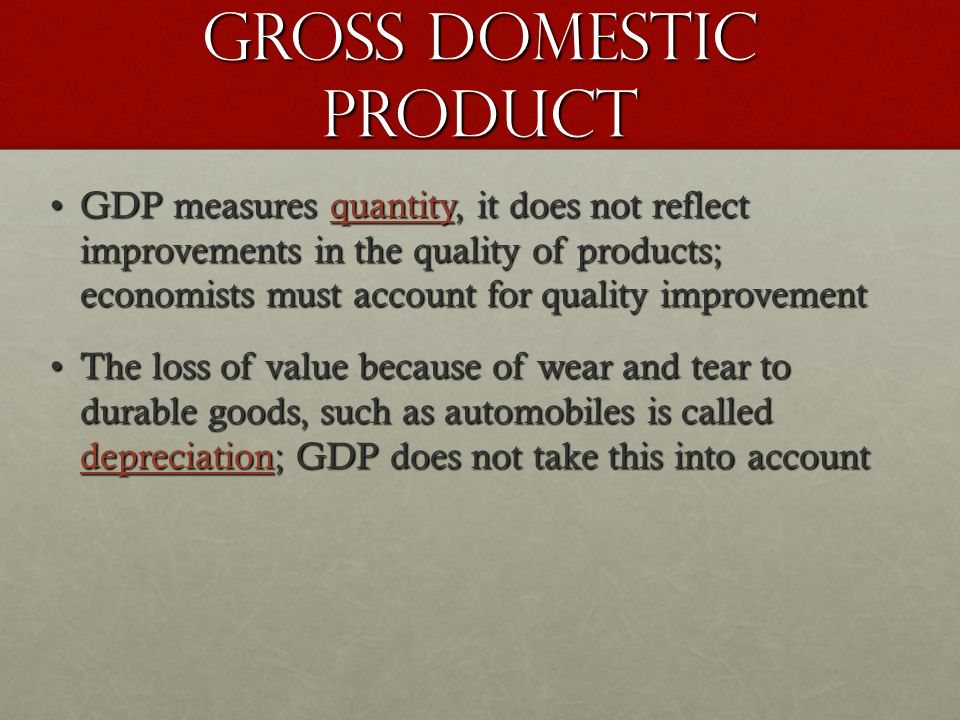 Gross Domestic Product GDP measures quantity, it does not reflect improvements in the quality of products; economists must account for quality improvementGDP measures quantity, it does not reflect improvements in the quality of products; economists must account for quality improvement The loss of value because of wear and tear to durable goods, such as automobiles is called depreciation; GDP does not take this into accountThe loss of value because of wear and tear to durable goods, such as automobiles is called depreciation; GDP does not take this into account