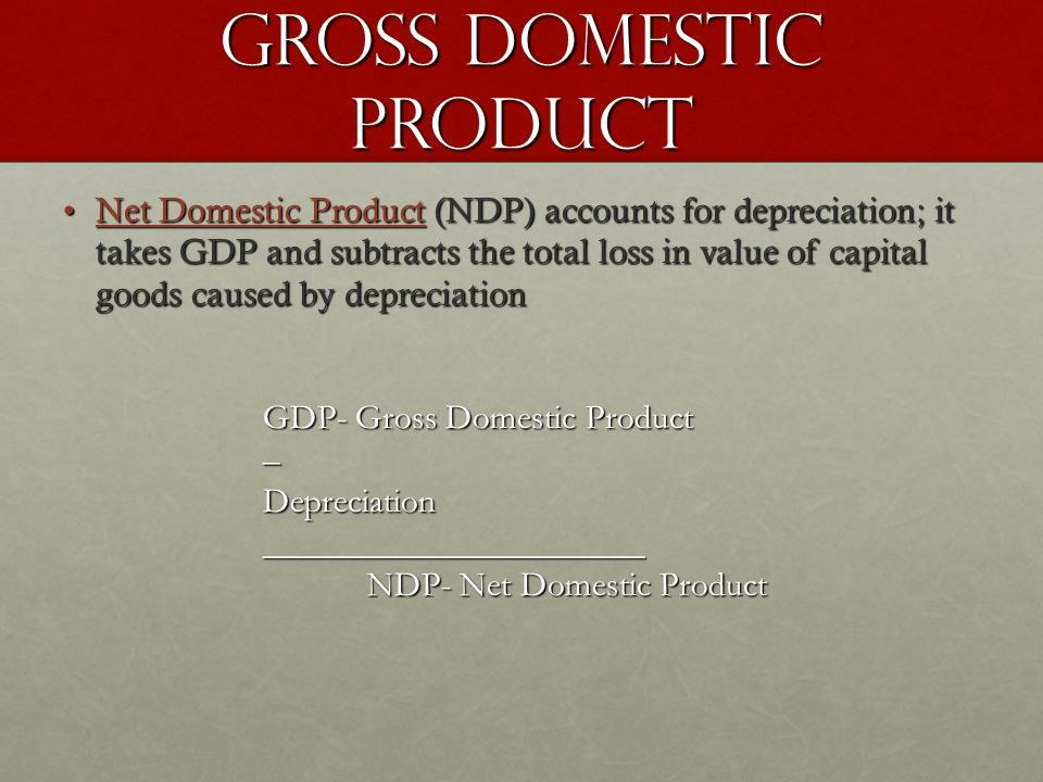 Gross Domestic Product Net Domestic Product (NDP) accounts for depreciation; it takes GDP and subtracts the total loss in value of capital goods caused by depreciationNet Domestic Product (NDP) accounts for depreciation; it takes GDP and subtracts the total loss in value of capital goods caused by depreciation GDP- Gross Domestic Product –Depreciation______________________ NDP- Net Domestic Product