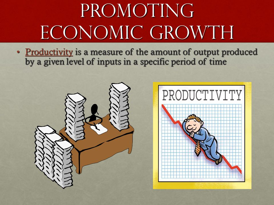 Promoting Economic Growth Productivity is a measure of the amount of output produced by a given level of inputs in a specific period of timeProductivity is a measure of the amount of output produced by a given level of inputs in a specific period of time