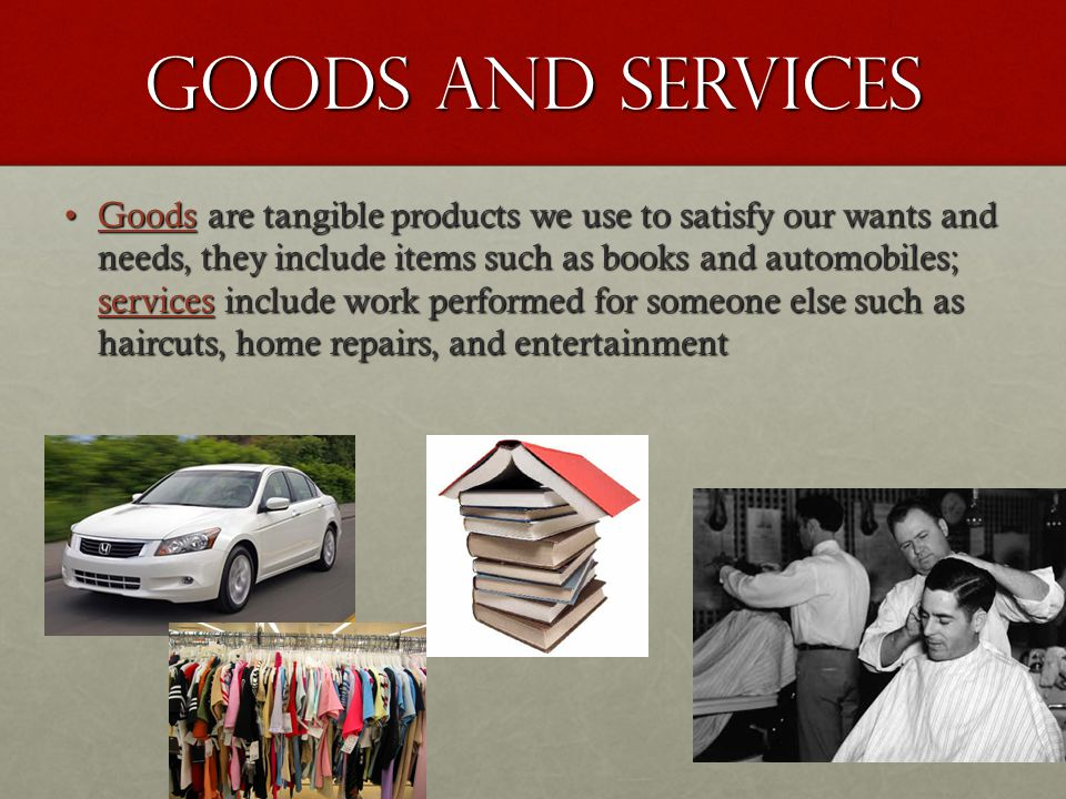 Goods and Services Goods are tangible products we use to satisfy our wants and needs, they include items such as books and automobiles; services include work performed for someone else such as haircuts, home repairs, and entertainmentGoods are tangible products we use to satisfy our wants and needs, they include items such as books and automobiles; services include work performed for someone else such as haircuts, home repairs, and entertainment