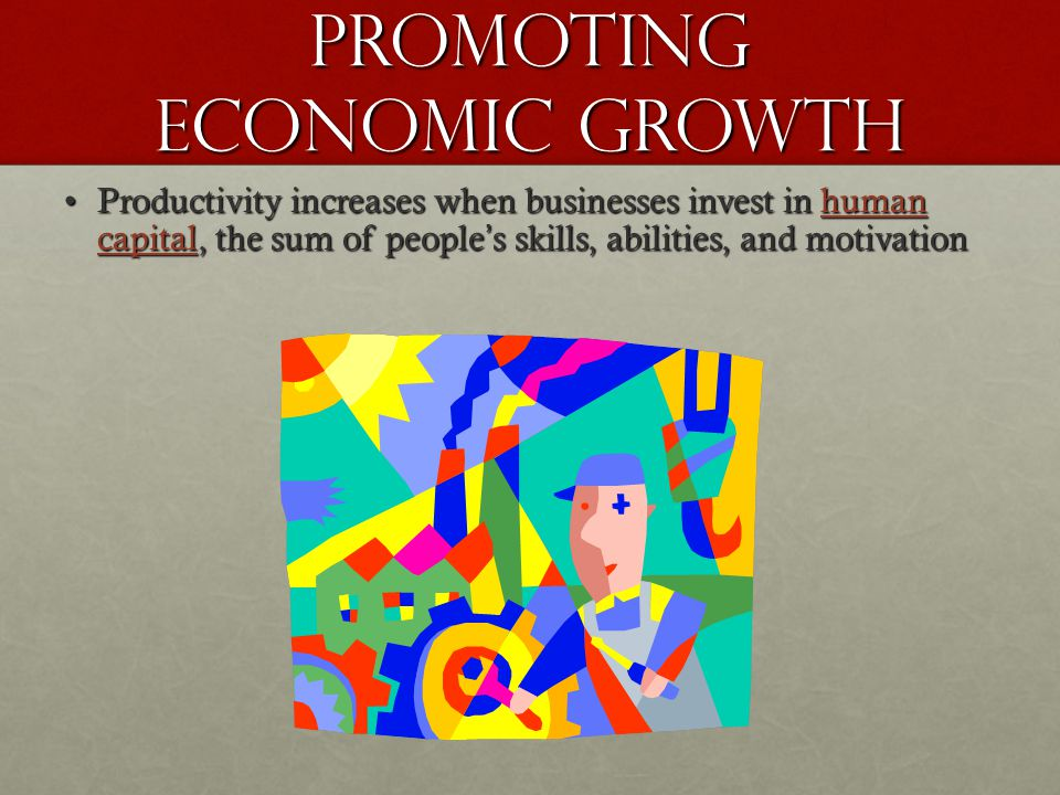 Promoting Economic Growth Productivity increases when businesses invest in human capital, the sum of people s skills, abilities, and motivationProductivity increases when businesses invest in human capital, the sum of people s skills, abilities, and motivation