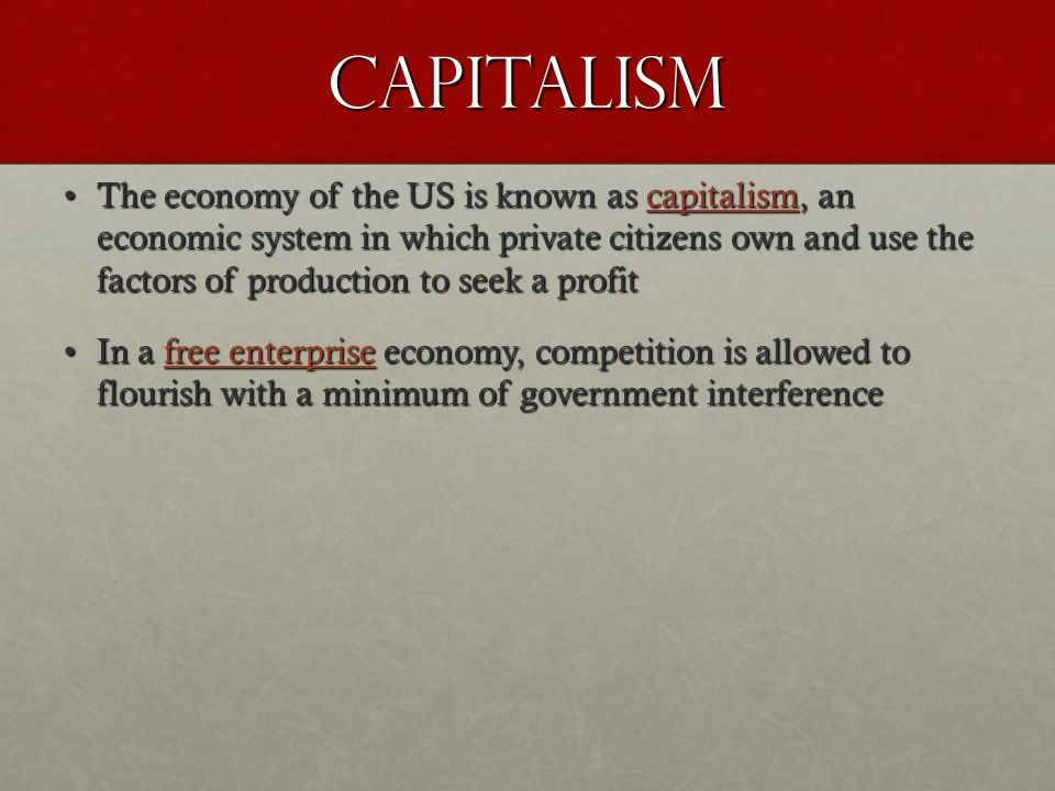 Capitalism The economy of the US is known as capitalism, an economic system in which private citizens own and use the factors of production to seek a
