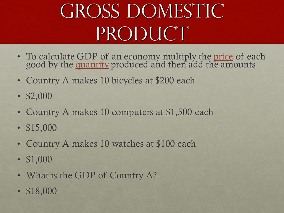 Gross Domestic Product To calculate GDP of an economy multiply the price of each good by the quantity produced and then add the amountsTo calculate GDP of an economy multiply the price of each good by the quantity produced and then add the amounts Country A makes 10 bicycles at $200 eachCountry A makes 10 bicycles at $200 each $2,000$2,000 Country A makes 10 computers at $1,500 eachCountry A makes 10 computers at $1,500 each $15,000$15,000 Country A makes 10 watches at $100 eachCountry A makes 10 watches at $100 each $1,000$1,000 What is the GDP of Country A?What is the GDP of Country A.