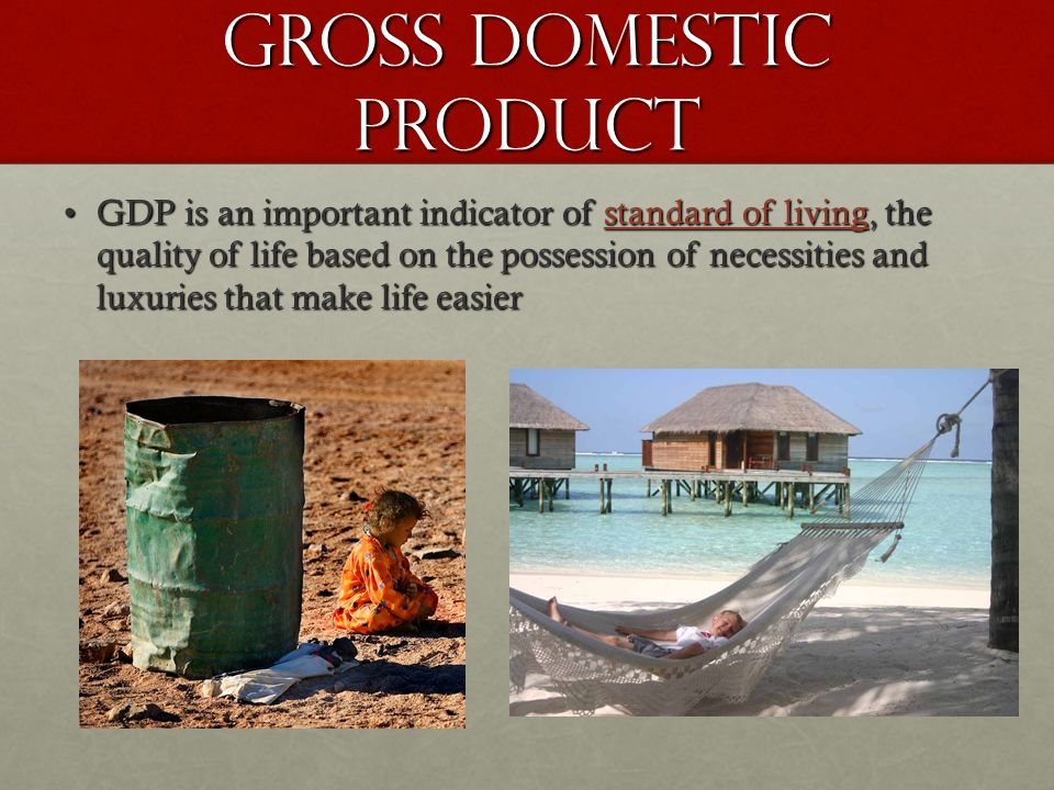 Gross Domestic Product GDP is an important indicator of standard of living, the quality of life based on the possession of necessities and luxuries that make life easierGDP is an important indicator of standard of living, the quality of life based on the possession of necessities and luxuries that make life easier