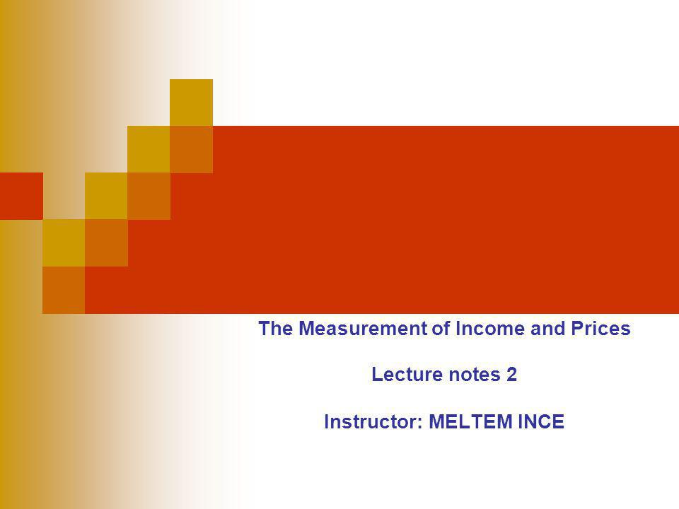 The Measurement of Income and Prices Lecture notes 2 Instructor: MELTEM INCE