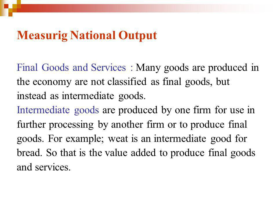 Measurig National Output Final Goods and Services : Many goods are produced in the economy are not classified as final goods, but instead as intermediate goods.