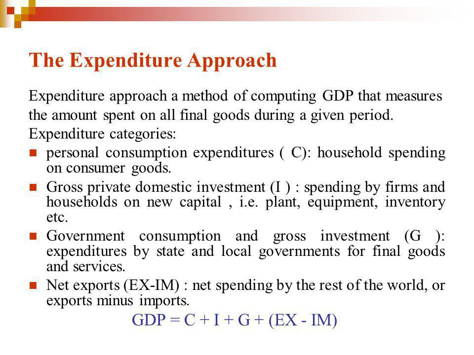 The Expenditure Approach Expenditure approach a method of computing GDP that measures the amount spent on all final goods during a given period.
