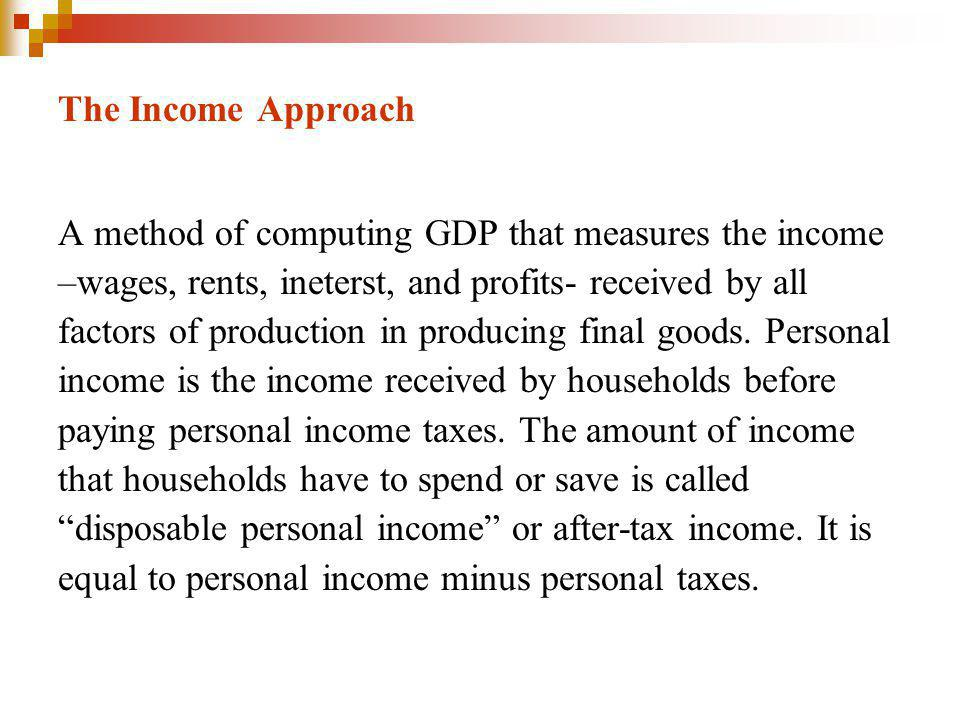 The Income Approach A method of computing GDP that measures the income –wages, rents, ineterst, and profits- received by all factors of production in producing final goods.