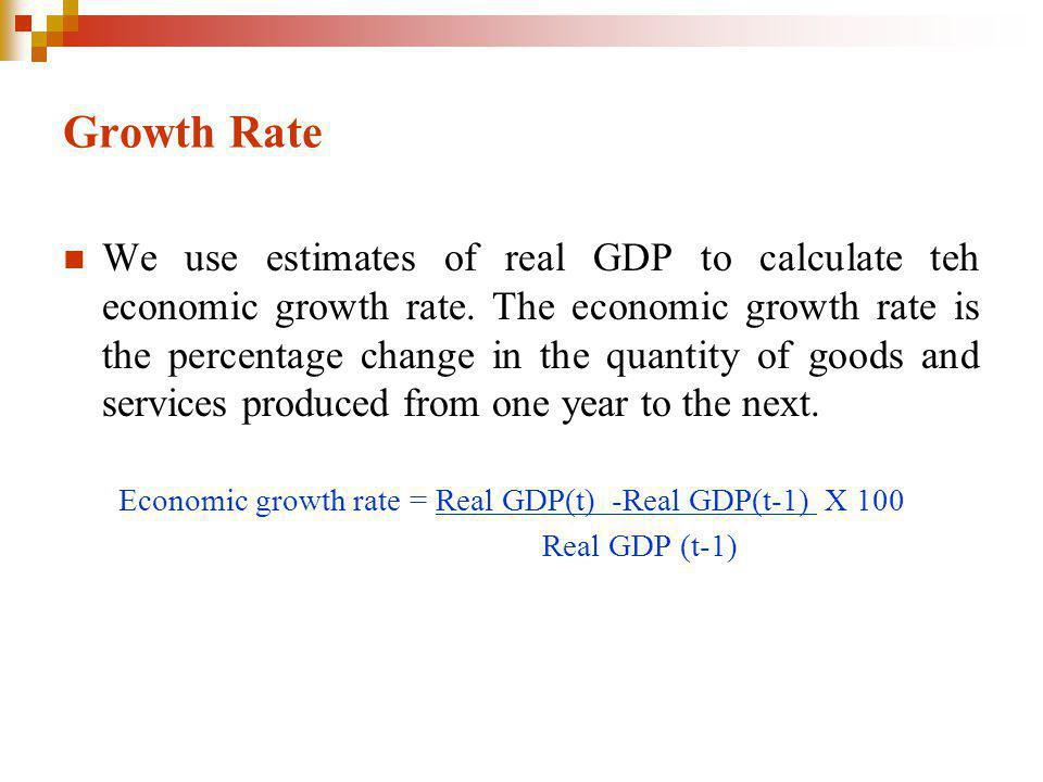 Growth Rate We use estimates of real GDP to calculate teh economic growth rate.