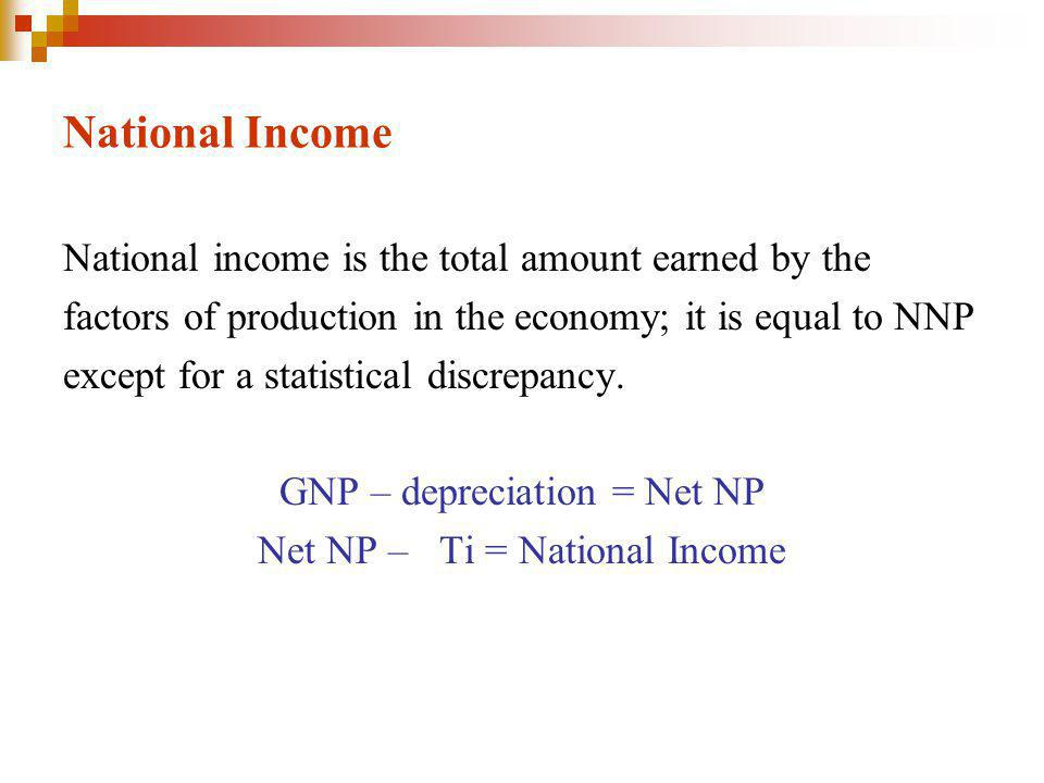 National Income National income is the total amount earned by the factors of production in the economy; it is equal to NNP except for a statistical discrepancy.