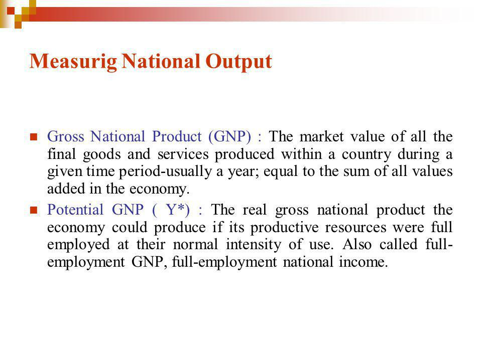 Measurig National Output Gross National Product (GNP) : The market value of all the final goods and services produced within a country during a given time period-usually a year; equal to the sum of all values added in the economy.