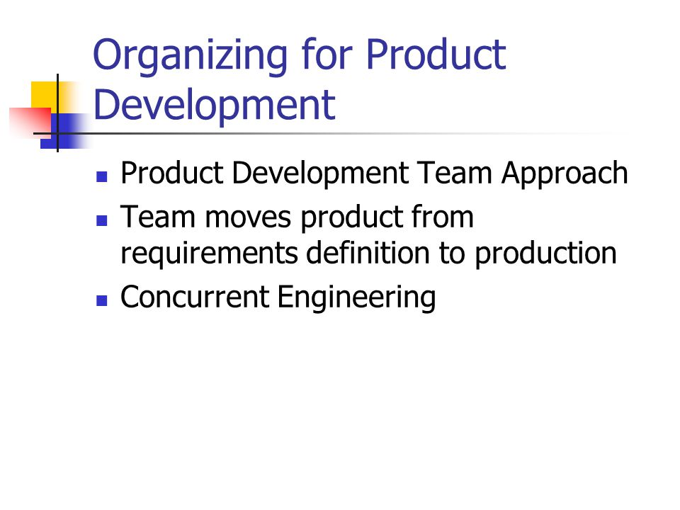Organizing for Product Development Product Development Team Approach Team moves product from requirements definition to production Concurrent Engineer