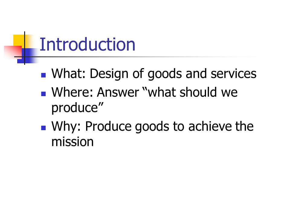 Introduction What: Design of goods and services Where: Answer what should we produce Why: Produce goods to achieve the mission