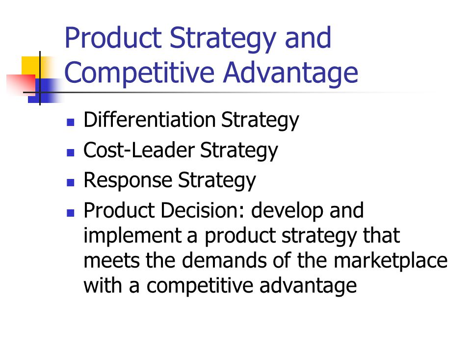 Product Strategy and Competitive Advantage Differentiation Strategy Cost-Leader Strategy Response Strategy Product Decision: develop and implement a product strategy that meets the demands of the marketplace with a competitive advantage