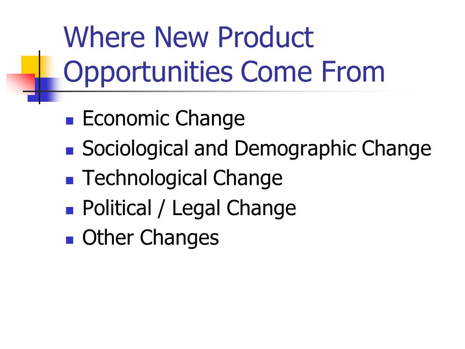 Where New Product Opportunities Come From Economic Change Sociological and Demographic Change Technological Change Political / Legal Change Other Chan
