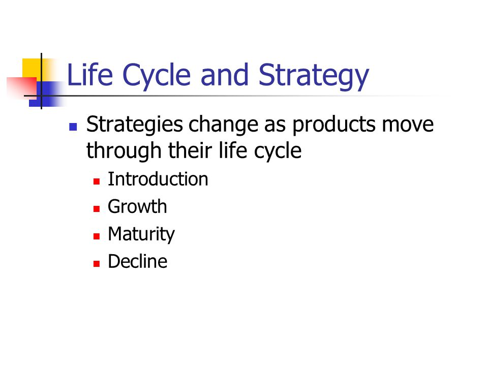 Life Cycle and Strategy Strategies change as products move through their life cycle Introduction Growth Maturity Decline