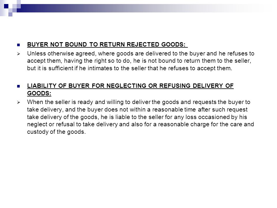 BUYER NOT BOUND TO RETURN REJECTED GOODS: Unless otherwise agreed, where goods are delivered to the buyer and he refuses to accept them, having the right so to do, he is not bound to return them to the seller, but it is sufficient if he intimates to the seller that he refuses to accept them.