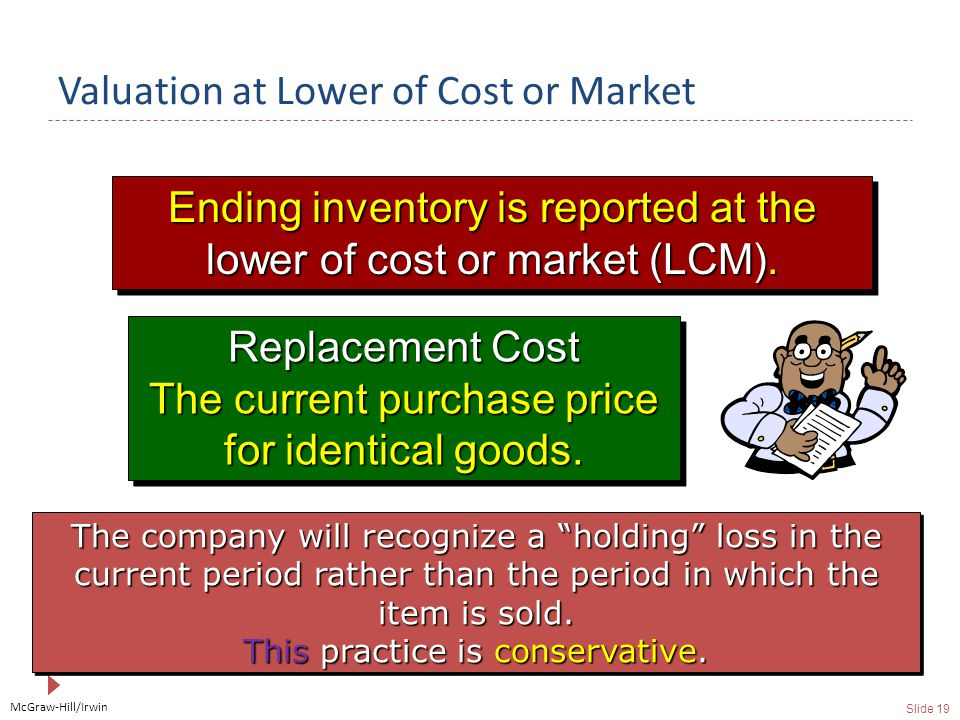 McGraw-Hill/Irwin Slide 19 Valuation at Lower of Cost or Market Ending inventory is reported at the lower of cost or market (LCM).