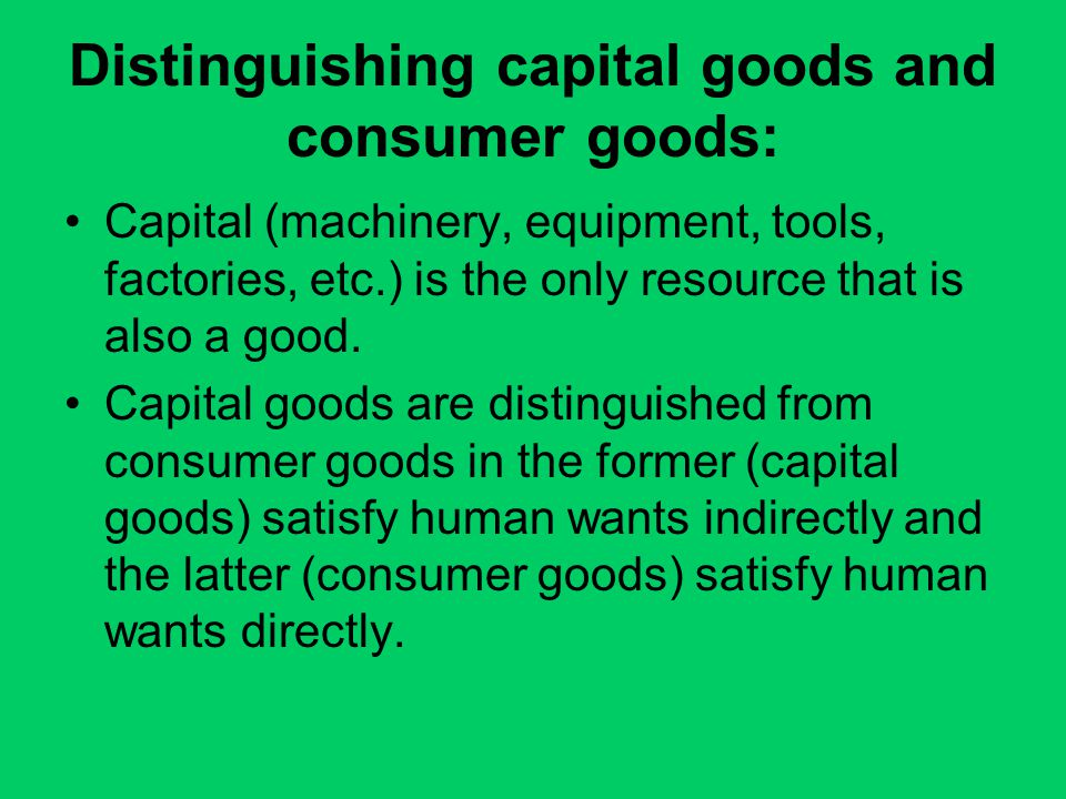 Distinguishing capital goods and consumer goods: Capital (machinery, equipment, tools, factories, etc.) is the only resource that is also a good. Capi