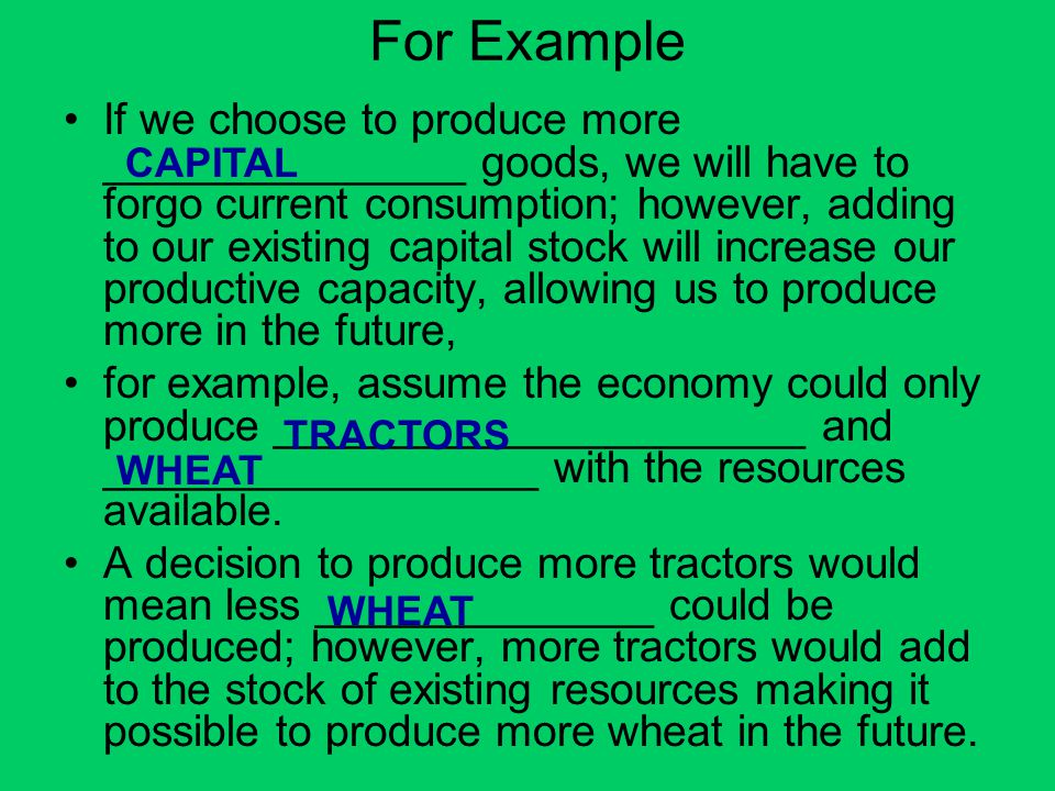 For Example If we choose to produce more _______________ goods, we will have to forgo current consumption; however, adding to our existing capital sto