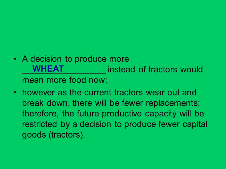 A decision to produce more _________________ instead of tractors would mean more food now; however as the current tractors wear out and break down, th