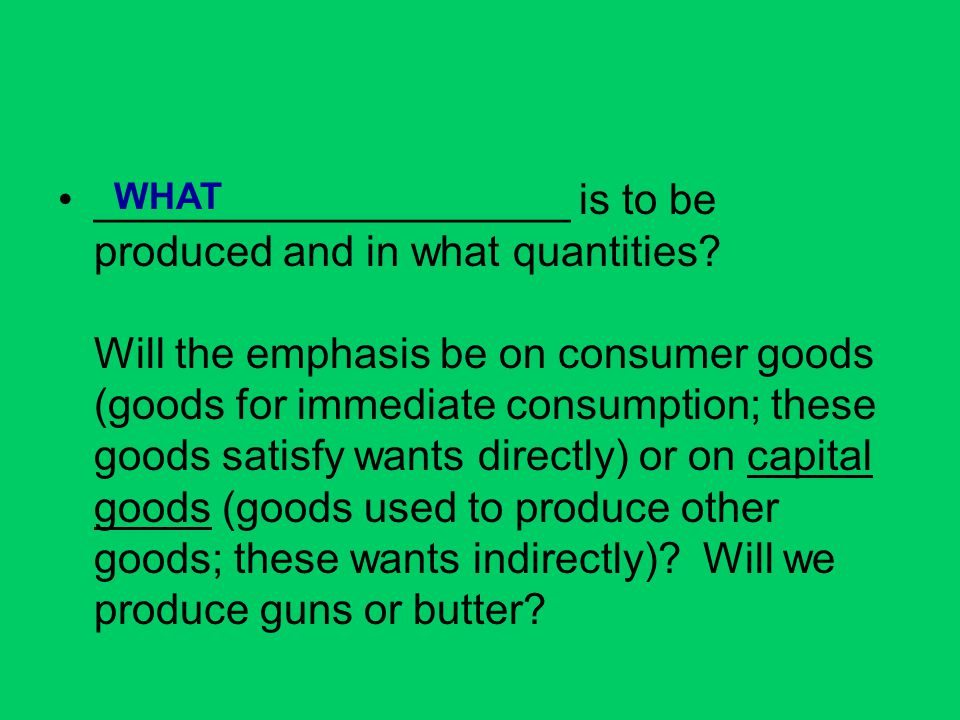 ____________________ is to be produced and in what quantities? Will the emphasis be on consumer goods (goods for immediate consumption; these goods sa